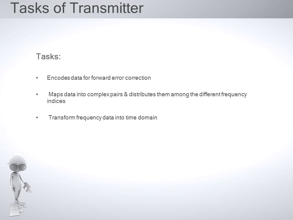 Tasks of Transmitter Tasks: Encodes data for forward error correction Maps data into complex pairs & distributes them among the different frequency indices Transform frequency data into time domain