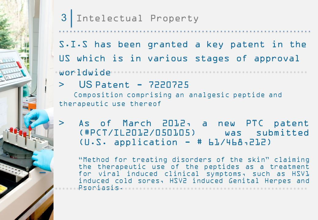 Intelectual Property3 S.I.S has been granted a key patent in the US which is in various stages of approval worldwide > US Patent - 7220725 Composition comprising an analgesic peptide and therapeutic use thereof > As of March 2012, a new PTC patent (#PCT/IL2012/050105) was submitted (U.S.