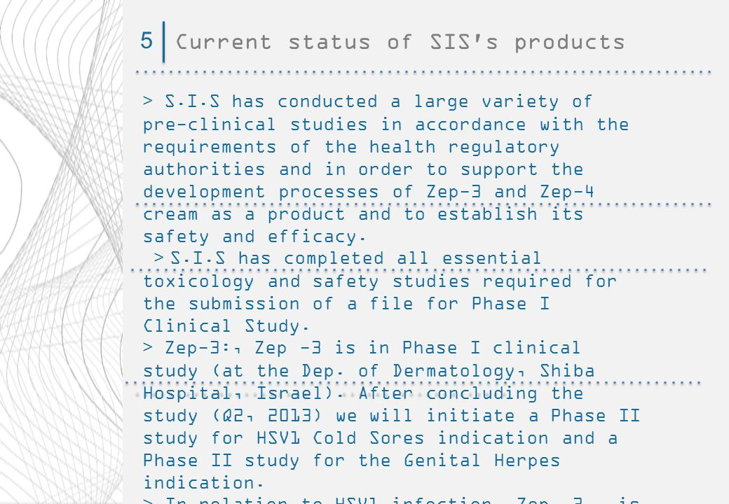 Current status of SIS s products5 > S.I.S has conducted a large variety of pre-clinical studies in accordance with the requirements of the health regulatory authorities and in order to support the development processes of Zep-3 and Zep-4 cream as a product and to establish its safety and efficacy.