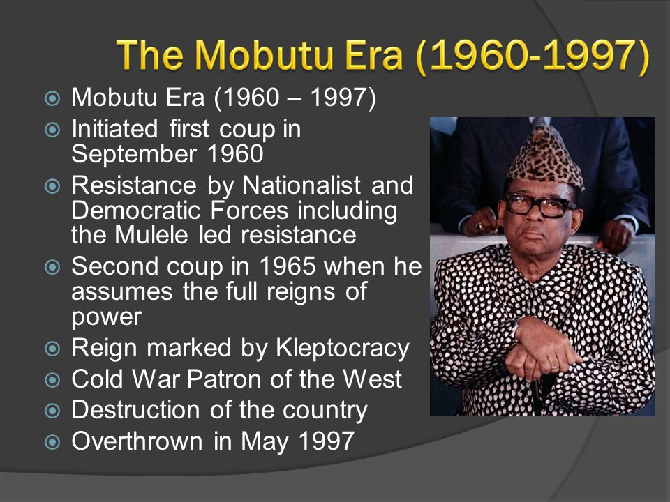  Mobutu Era (1960 – 1997)  Initiated first coup in September 1960  Resistance by Nationalist and Democratic Forces including the Mulele led resista