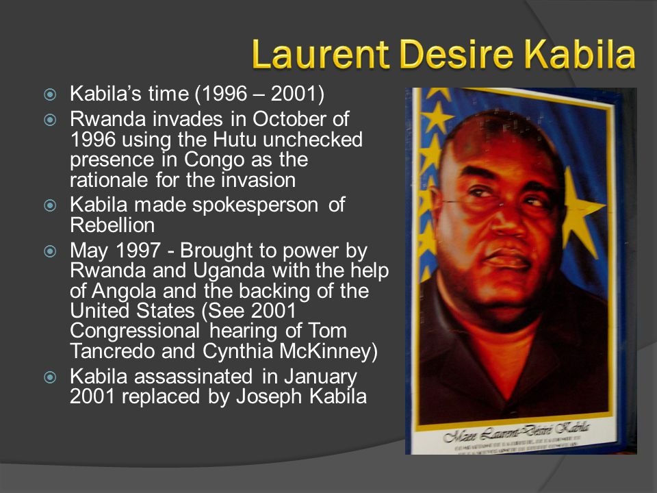  Kabila's time (1996 – 2001)  Rwanda invades in October of 1996 using the Hutu unchecked presence in Congo as the rationale for the invasion  Kabil