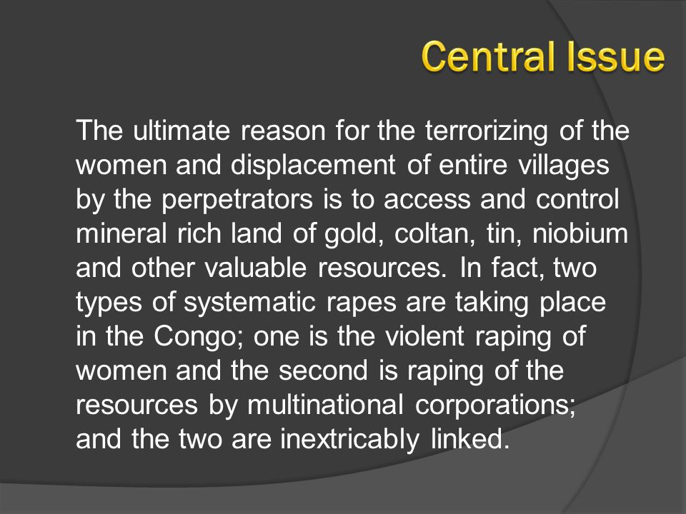 The ultimate reason for the terrorizing of the women and displacement of entire villages by the perpetrators is to access and control mineral rich lan