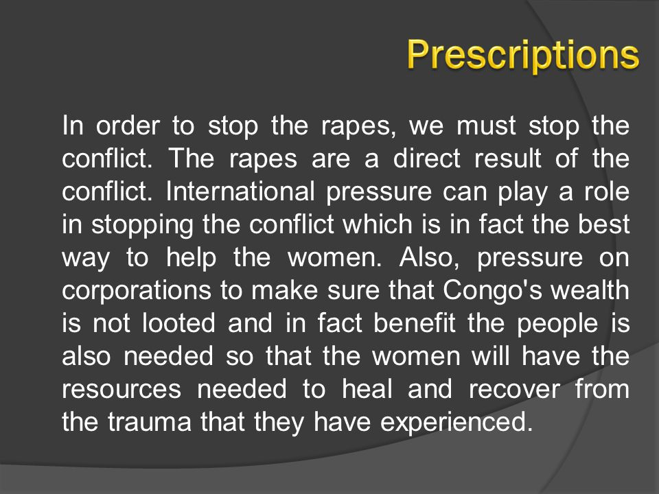 In order to stop the rapes, we must stop the conflict. The rapes are a direct result of the conflict. International pressure can play a role in stoppi