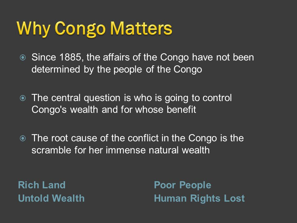 Rich Land Untold Wealth Poor People Human Rights Lost  Since 1885, the affairs of the Congo have not been determined by the people of the Congo  The
