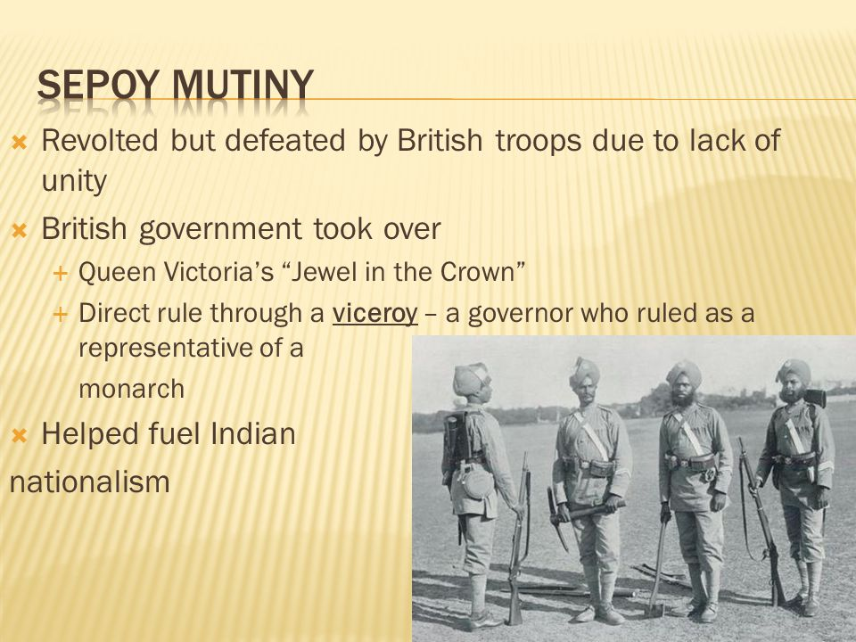  Revolted but defeated by British troops due to lack of unity  British government took over  Queen Victoria's Jewel in the Crown  Direct rule through a viceroy – a governor who ruled as a representative of a monarch  Helped fuel Indian nationalism