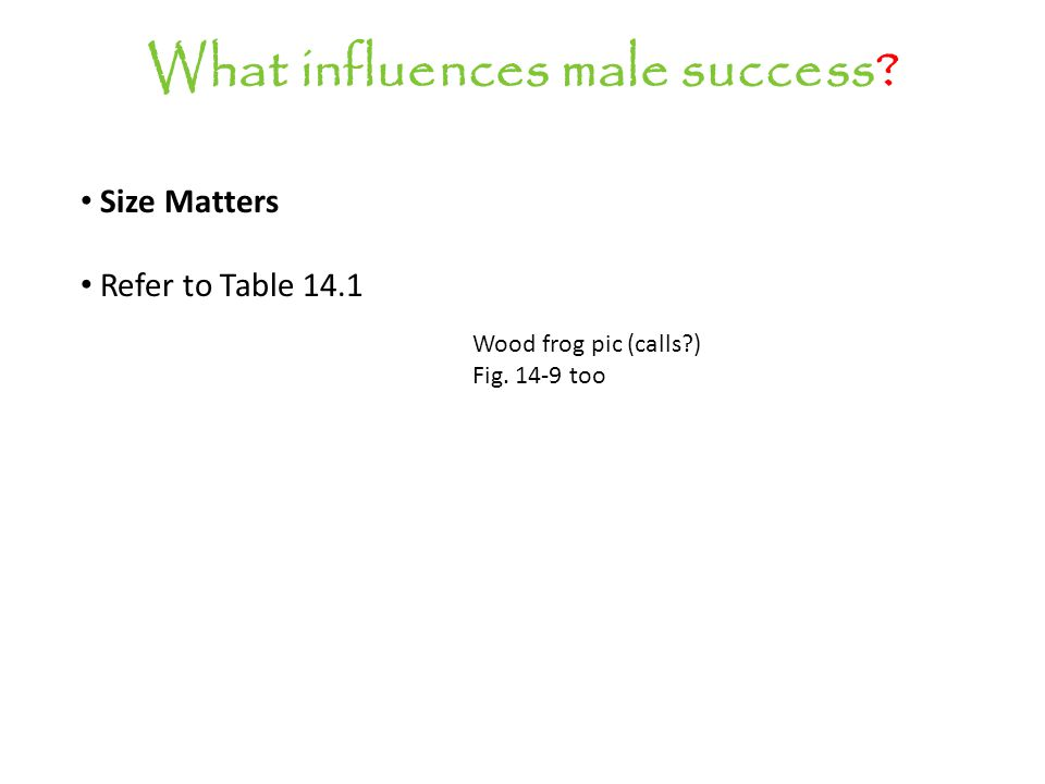What influences male success Size Matters Refer to Table 14.1 Wood frog pic (calls ) Fig. 14-9 too