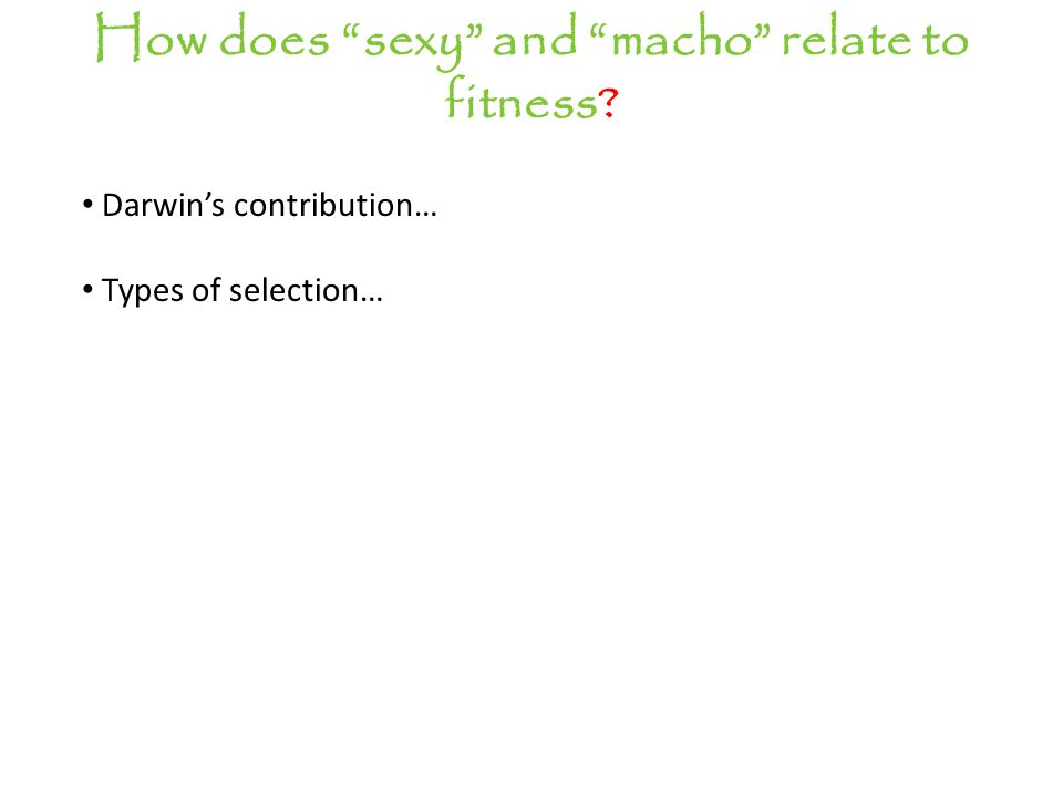 How does sexy and macho relate to fitness Darwin's contribution… Types of selection…
