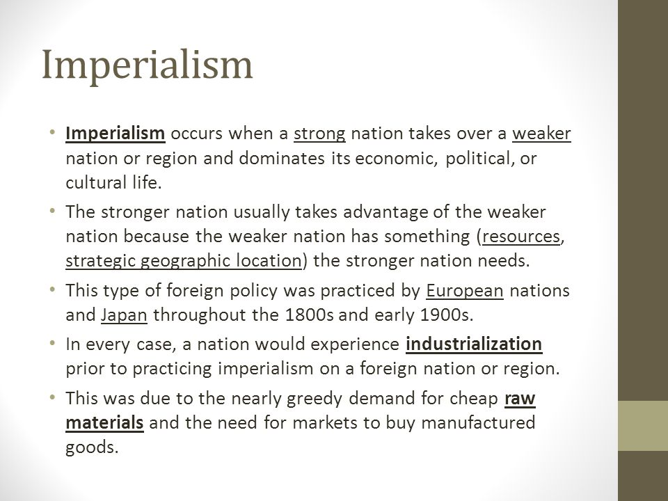 Imperialism Imperialism occurs when a strong nation takes over a weaker nation or region and dominates its economic, political, or cultural life. The