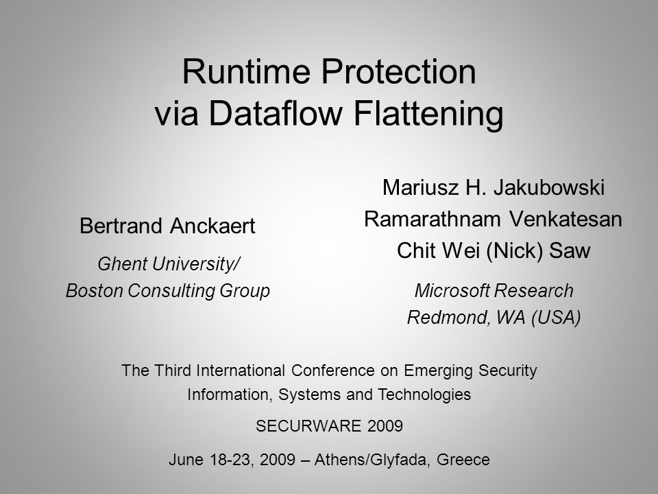 Runtime Protection via Dataflow Flattening Bertrand Anckaert Ghent University/ Boston Consulting Group The Third International Conference on Emerging Security Information, Systems and Technologies SECURWARE 2009 June 18-23, 2009 – Athens/Glyfada, Greece Mariusz H.
