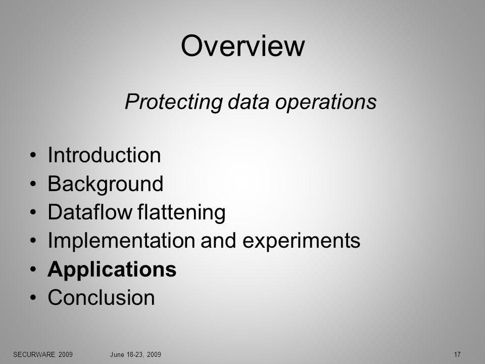 SECURWARE 2009June 18-23, 200917 Overview Introduction Background Dataflow flattening Implementation and experiments Applications Conclusion Protecting data operations
