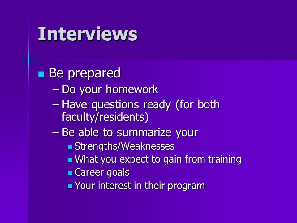 Interviews Be prepared Be prepared –Do your homework –Have questions ready (for both faculty/residents) –Be able to summarize your Strengths/Weaknesses Strengths/Weaknesses What you expect to gain from training What you expect to gain from training Career goals Career goals Your interest in their program Your interest in their program