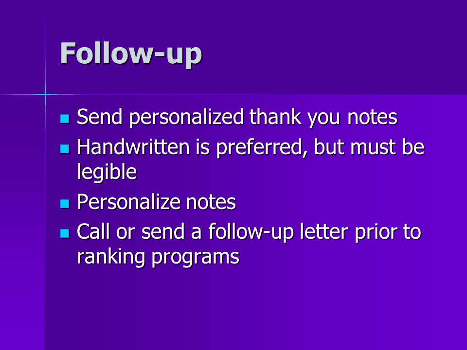 Follow-up Send personalized thank you notes Send personalized thank you notes Handwritten is preferred, but must be legible Handwritten is preferred, but must be legible Personalize notes Personalize notes Call or send a follow-up letter prior to ranking programs Call or send a follow-up letter prior to ranking programs