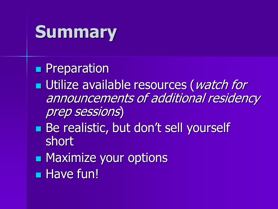 Summary Preparation Preparation Utilize available resources (watch for announcements of additional residency prep sessions) Utilize available resources (watch for announcements of additional residency prep sessions) Be realistic, but don't sell yourself short Be realistic, but don't sell yourself short Maximize your options Maximize your options Have fun.