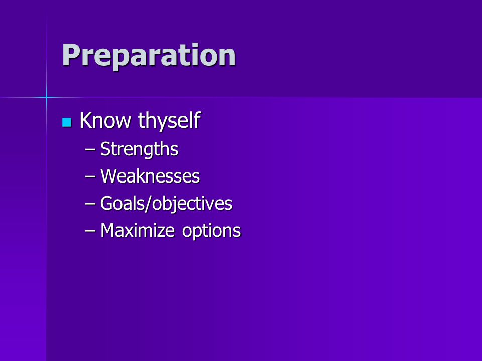 Preparation Know thyself Know thyself –Strengths –Weaknesses –Goals/objectives –Maximize options