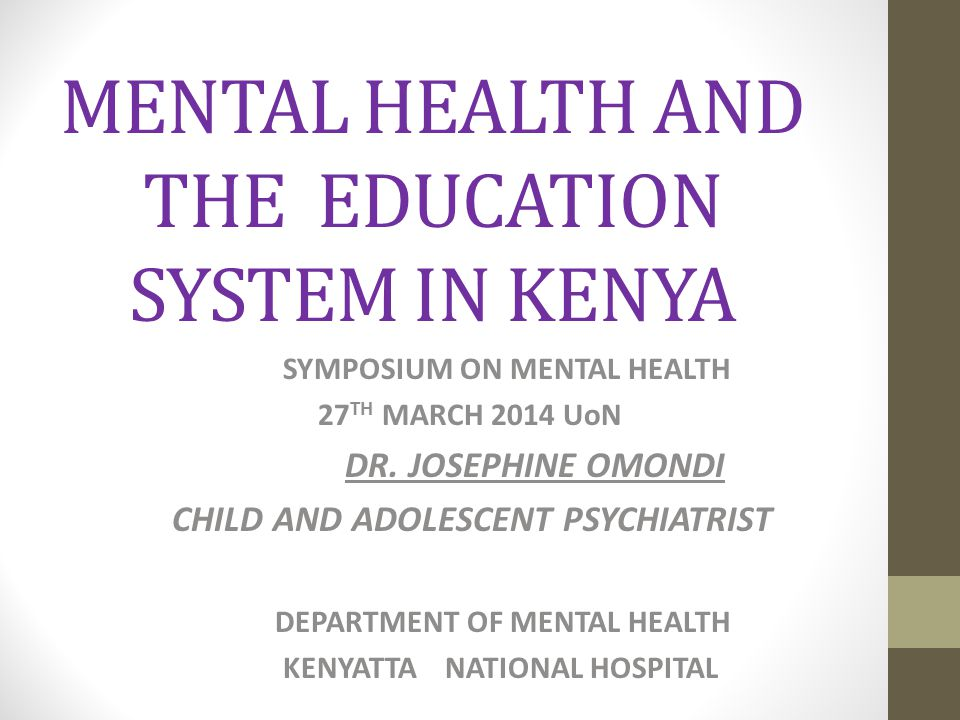 MENTAL HEALTH AND THE EDUCATION SYSTEM IN KENYA SYMPOSIUM ON MENTAL HEALTH 27 TH MARCH 2014 UoN DR. JOSEPHINE OMONDI CHILD AND ADOLESCENT PSYCHIATRIST