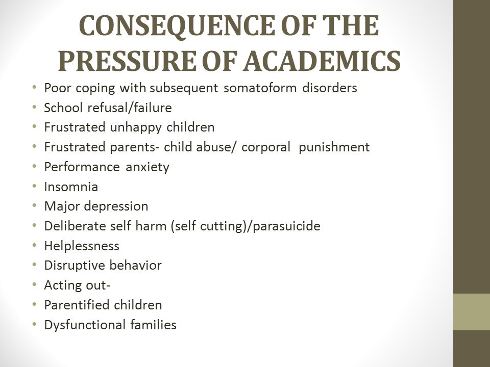 CONSEQUENCE OF THE PRESSURE OF ACADEMICS Poor coping with subsequent somatoform disorders School refusal/failure Frustrated unhappy children Frustrated parents- child abuse/ corporal punishment Performance anxiety Insomnia Major depression Deliberate self harm (self cutting)/parasuicide Helplessness Disruptive behavior Acting out- Parentified children Dysfunctional families