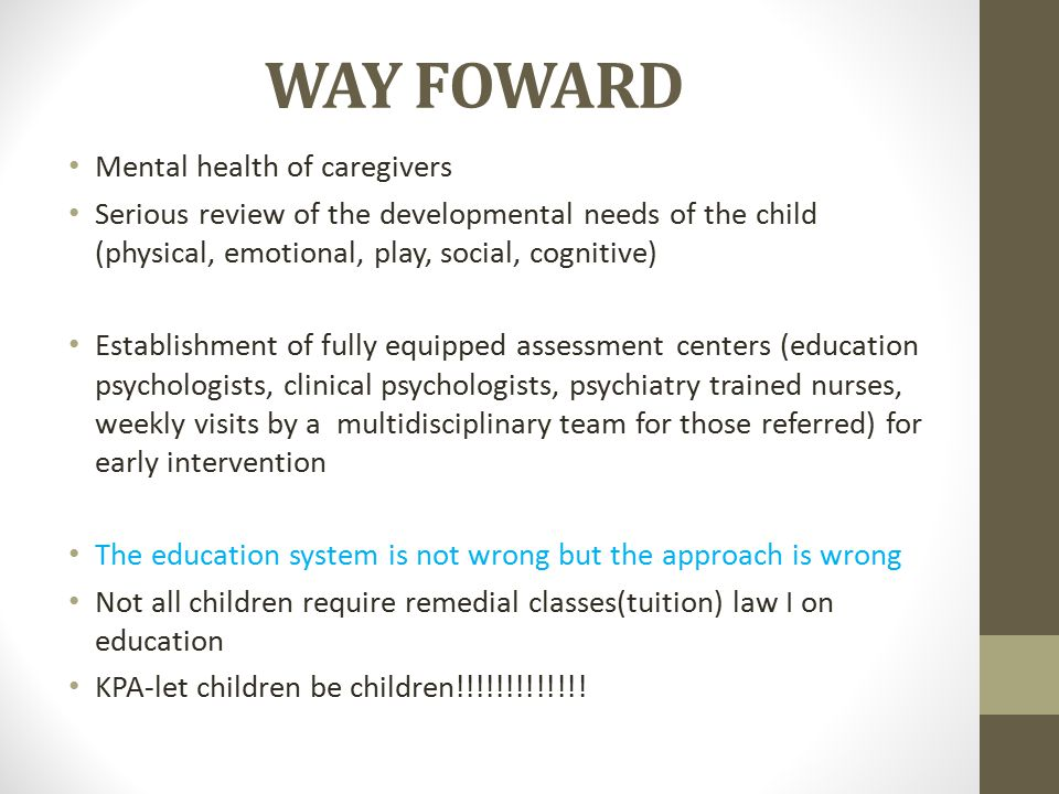 WAY FOWARD Mental health of caregivers Serious review of the developmental needs of the child (physical, emotional, play, social, cognitive) Establishment of fully equipped assessment centers (education psychologists, clinical psychologists, psychiatry trained nurses, weekly visits by a multidisciplinary team for those referred) for early intervention The education system is not wrong but the approach is wrong Not all children require remedial classes(tuition) law I on education KPA-let children be children!!!!!!!!!!!!!