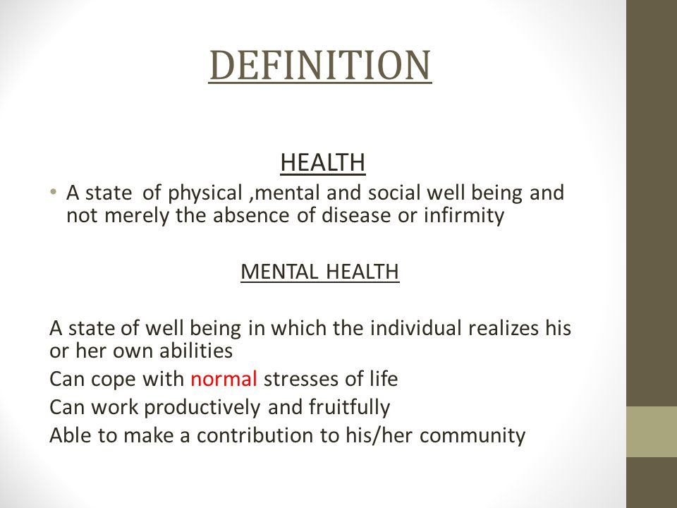 DEFINITION HEALTH A state of physical,mental and social well being and not merely the absence of disease or infirmity MENTAL HEALTH A state of well be