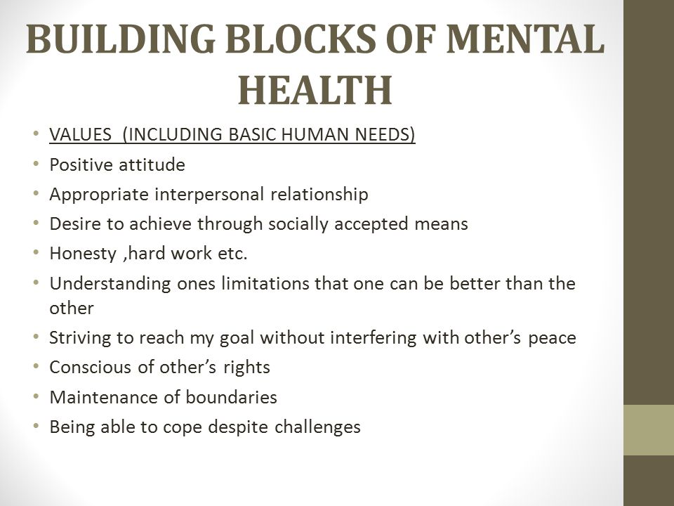 BUILDING BLOCKS OF MENTAL HEALTH VALUES (INCLUDING BASIC HUMAN NEEDS) Positive attitude Appropriate interpersonal relationship Desire to achieve through socially accepted means Honesty,hard work etc.