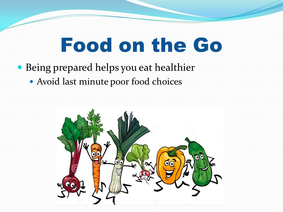 Food on the Go Being prepared helps you eat healthier Avoid last minute poor food choices