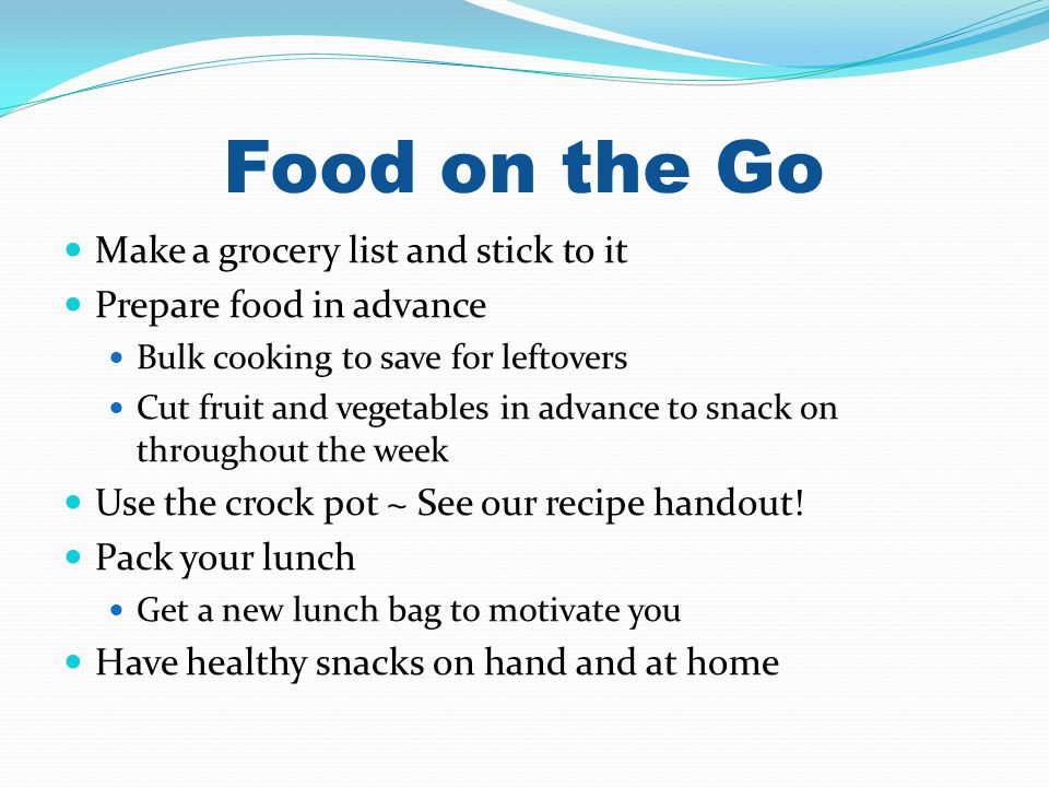 Food on the Go Make a grocery list and stick to it Prepare food in advance Bulk cooking to save for leftovers Cut fruit and vegetables in advance to snack on throughout the week Use the crock pot ~ See our recipe handout.