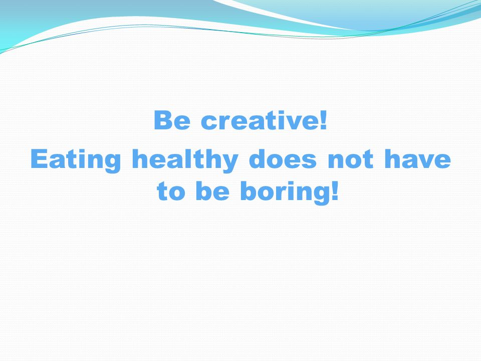 Be creative! Eating healthy does not have to be boring!