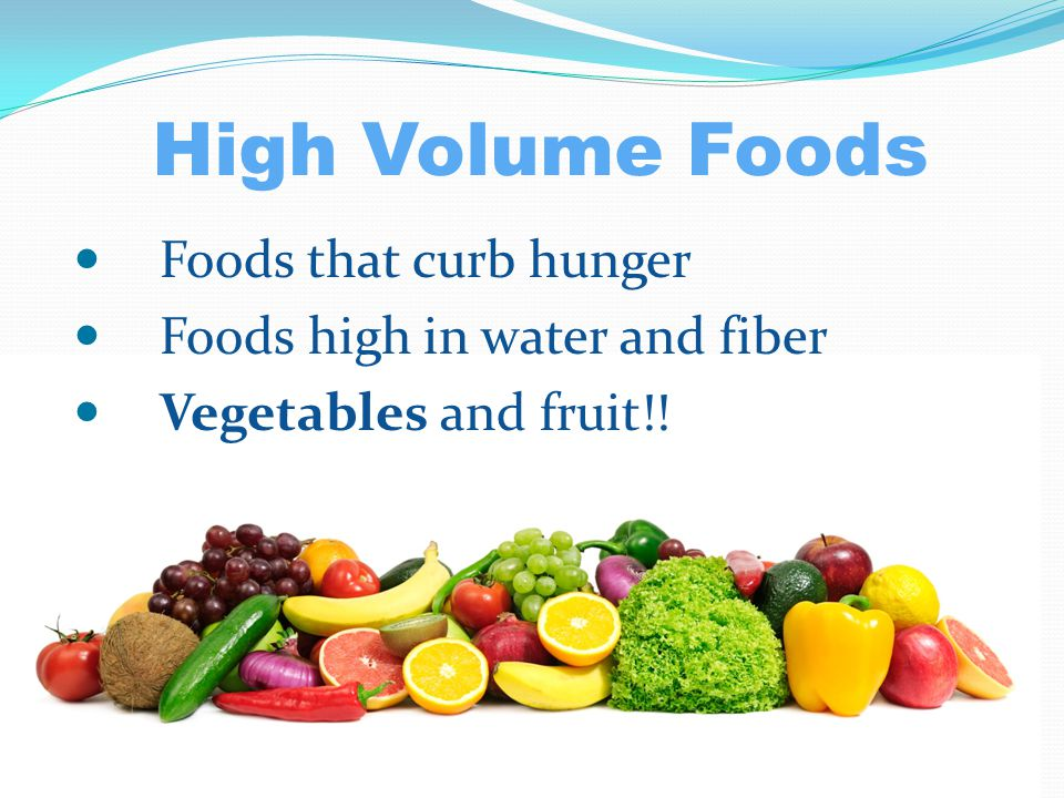 High Volume Foods Foods that curb hunger Foods high in water and fiber Vegetables and fruit!!