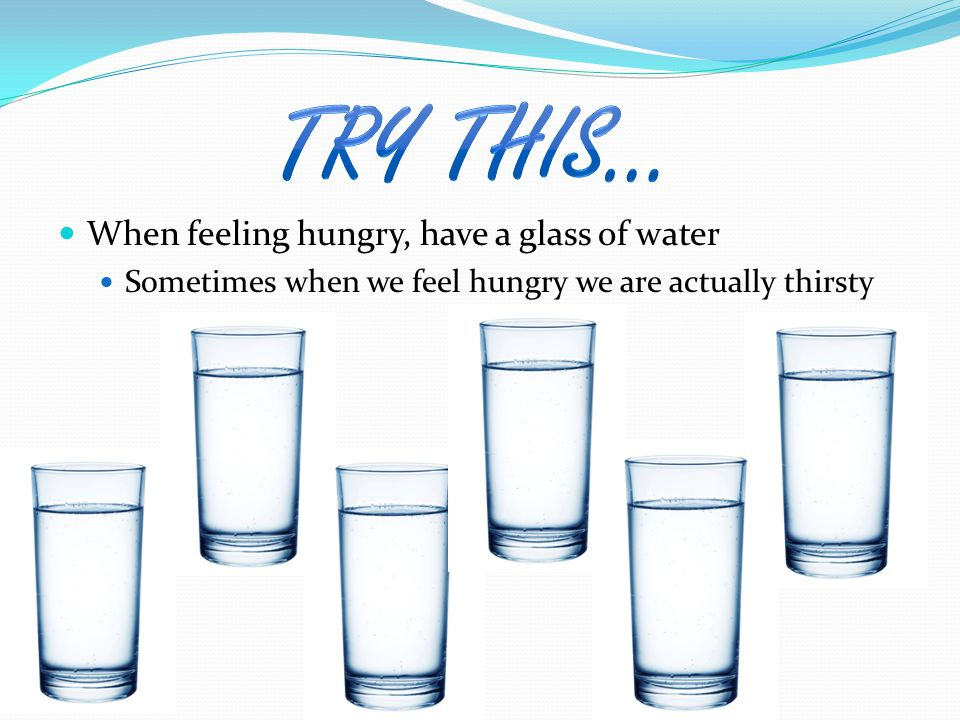 When feeling hungry, have a glass of water Sometimes when we feel hungry we are actually thirsty