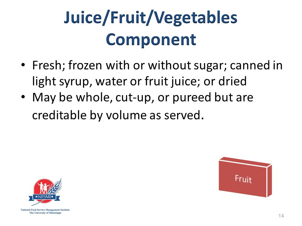 Fresh; frozen with or without sugar; canned in light syrup, water or fruit juice; or dried May be whole, cut-up, or pureed but are creditable by volume as served.