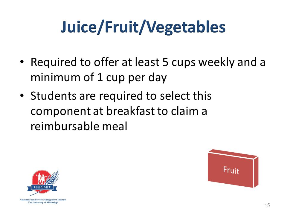 Required to offer at least 5 cups weekly and a minimum of 1 cup per day Students are required to select this component at breakfast to claim a reimbursable meal 15