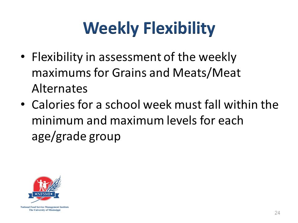 Flexibility in assessment of the weekly maximums for Grains and Meats/Meat Alternates Calories for a school week must fall within the minimum and maximum levels for each age/grade group 24