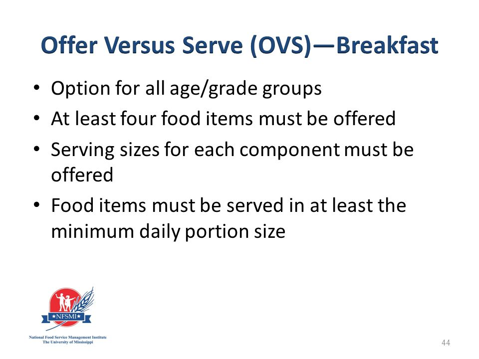 Option for all age/grade groups At least four food items must be offered Serving sizes for each component must be offered Food items must be served in at least the minimum daily portion size 44