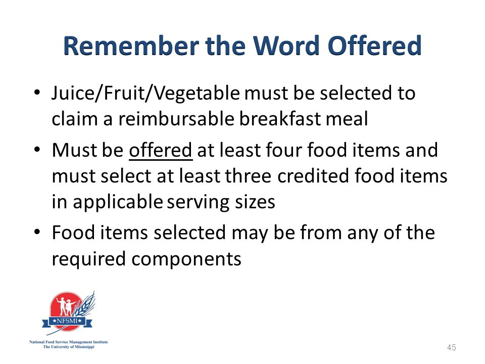 Juice/Fruit/Vegetable must be selected to claim a reimbursable breakfast meal Must be offered at least four food items and must select at least three credited food items in applicable serving sizes Food items selected may be from any of the required components 45