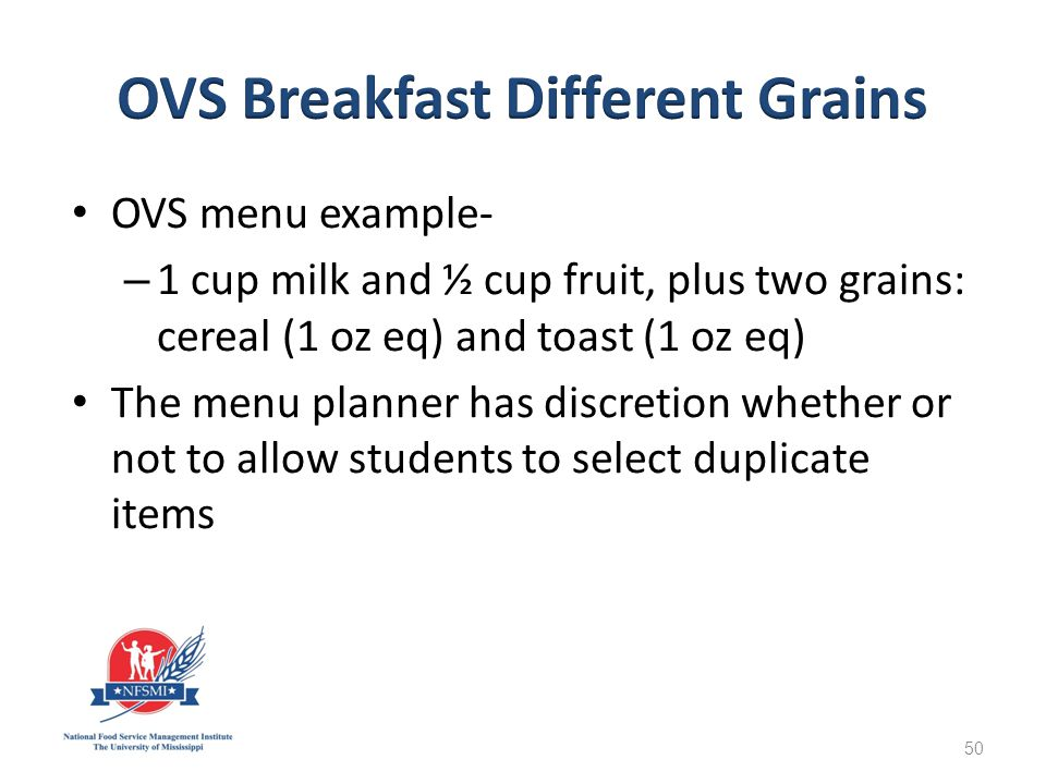 OVS menu example- – 1 cup milk and ½ cup fruit, plus two grains: cereal (1 oz eq) and toast (1 oz eq) The menu planner has discretion whether or not to allow students to select duplicate items 50