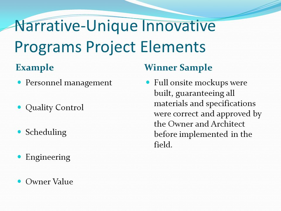 Narrative-Unique Innovative Programs Project Elements Example Winner Sample Personnel management Quality Control Scheduling Engineering Owner Value Full onsite mockups were built, guaranteeing all materials and specifications were correct and approved by the Owner and Architect before implemented in the field.
