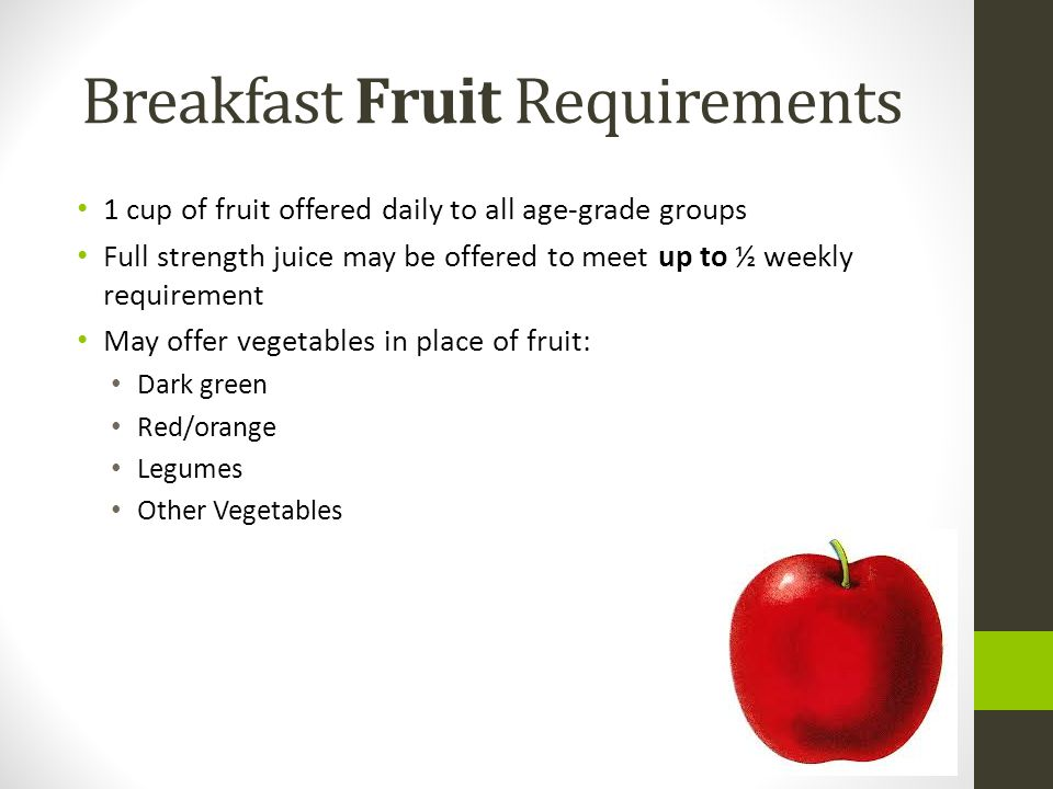 Breakfast Fruit Requirements 1 cup of fruit offered daily to all age-grade groups Full strength juice may be offered to meet up to ½ weekly requirement May offer vegetables in place of fruit: Dark green Red/orange Legumes Other Vegetables