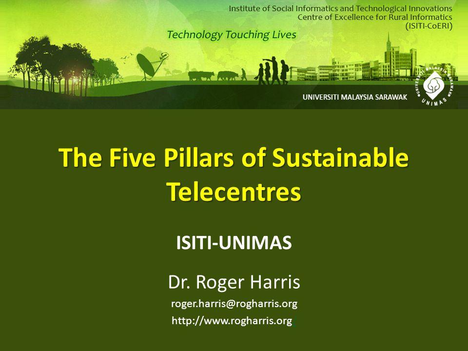 The Five Pillars of Sustainable Telecentres ISITI-UNIMAS Dr. Roger Harris roger.harris@rogharris.org http://www.rogharris.org//
