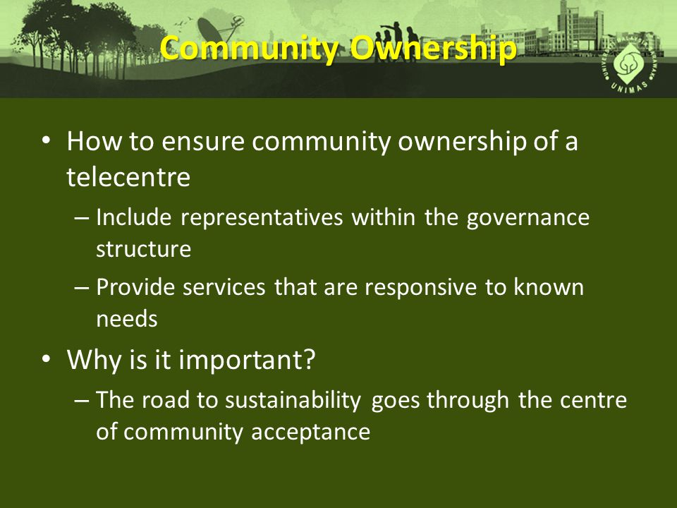 Community Ownership How to ensure community ownership of a telecentre – Include representatives within the governance structure – Provide services that are responsive to known needs Why is it important.