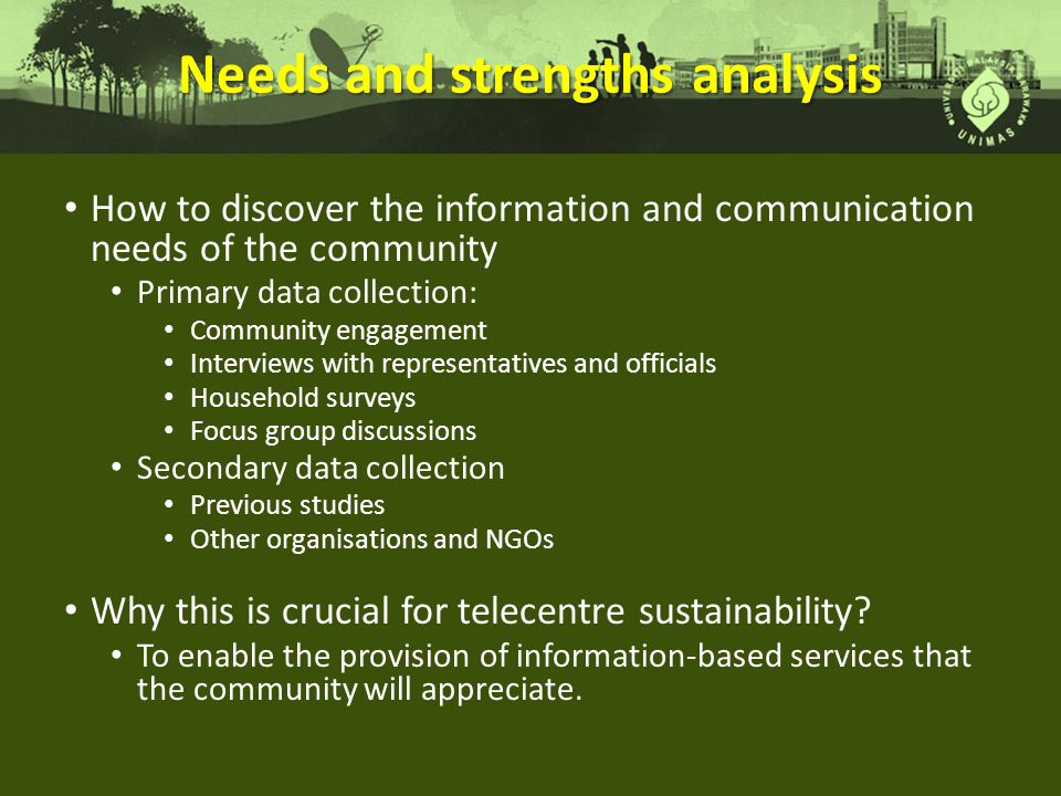 Needs and strengths analysis How to discover the information and communication needs of the community Primary data collection: Community engagement Interviews with representatives and officials Household surveys Focus group discussions Secondary data collection Previous studies Other organisations and NGOs Why this is crucial for telecentre sustainability.