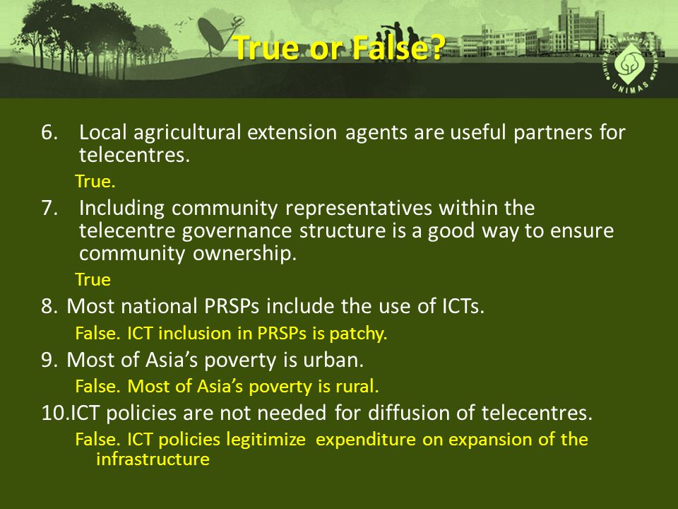 True or False.6.Local agricultural extension agents are useful partners for telecentres.