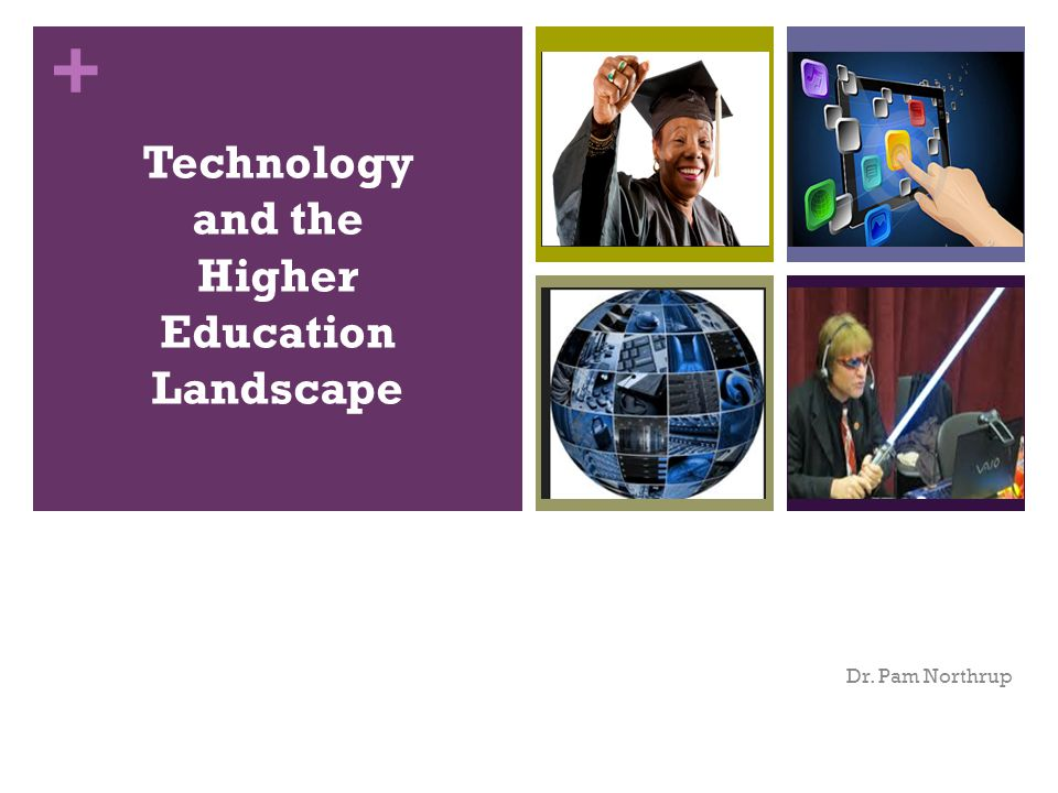 + Technology and the Higher Education Landscape Dr. Pam Northrup