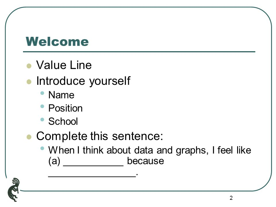 2 Welcome Value Line Introduce yourself Name Position School Complete this sentence: When I think about data and graphs, I feel like (a) ___________ because ________________.