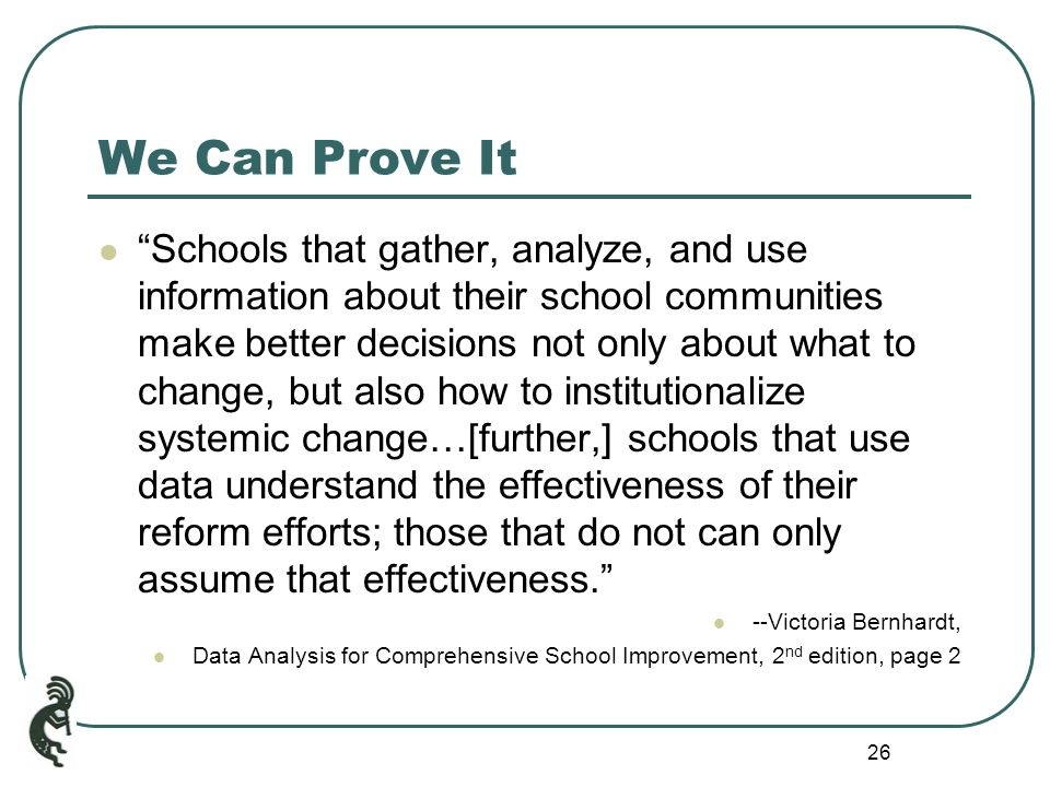 26 We Can Prove It Schools that gather, analyze, and use information about their school communities make better decisions not only about what to change, but also how to institutionalize systemic change…[further,] schools that use data understand the effectiveness of their reform efforts; those that do not can only assume that effectiveness. --Victoria Bernhardt, Data Analysis for Comprehensive School Improvement, 2 nd edition, page 2