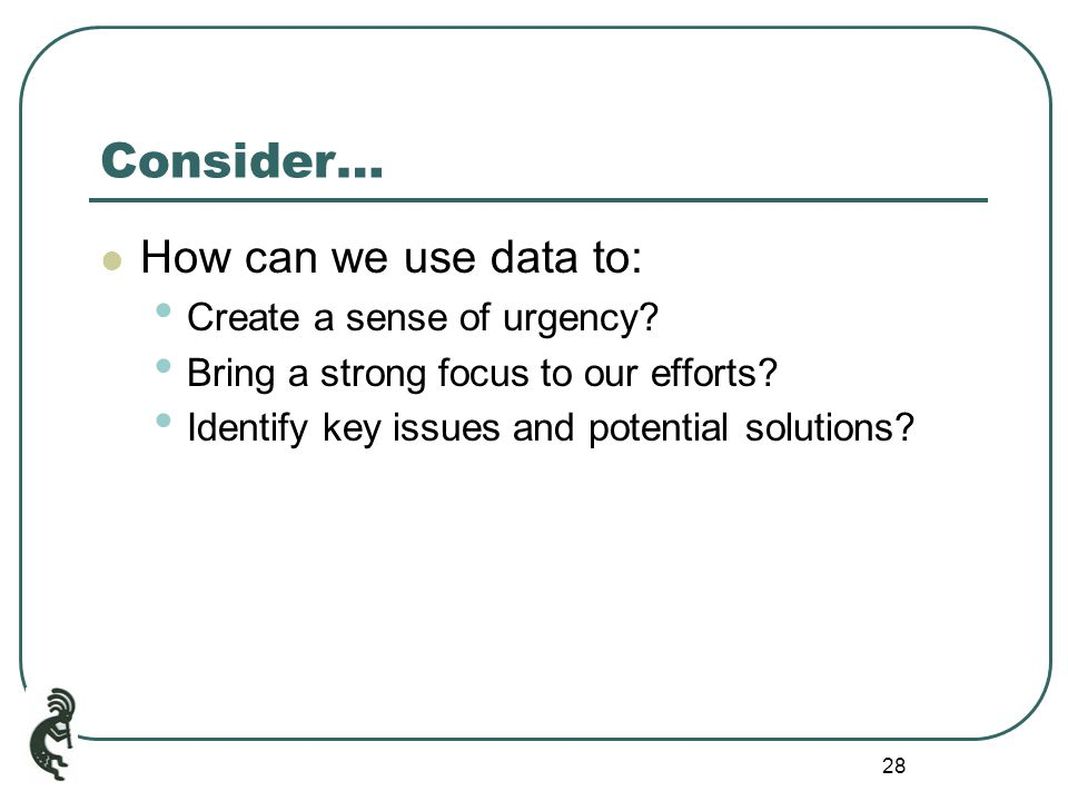 28 Consider… How can we use data to: Create a sense of urgency.