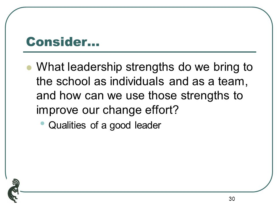 30 Consider… What leadership strengths do we bring to the school as individuals and as a team, and how can we use those strengths to improve our change effort.