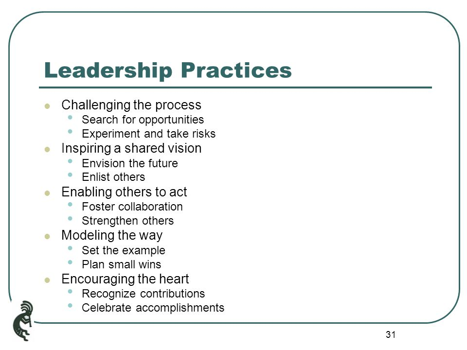 31 Leadership Practices Challenging the process Search for opportunities Experiment and take risks Inspiring a shared vision Envision the future Enlist others Enabling others to act Foster collaboration Strengthen others Modeling the way Set the example Plan small wins Encouraging the heart Recognize contributions Celebrate accomplishments