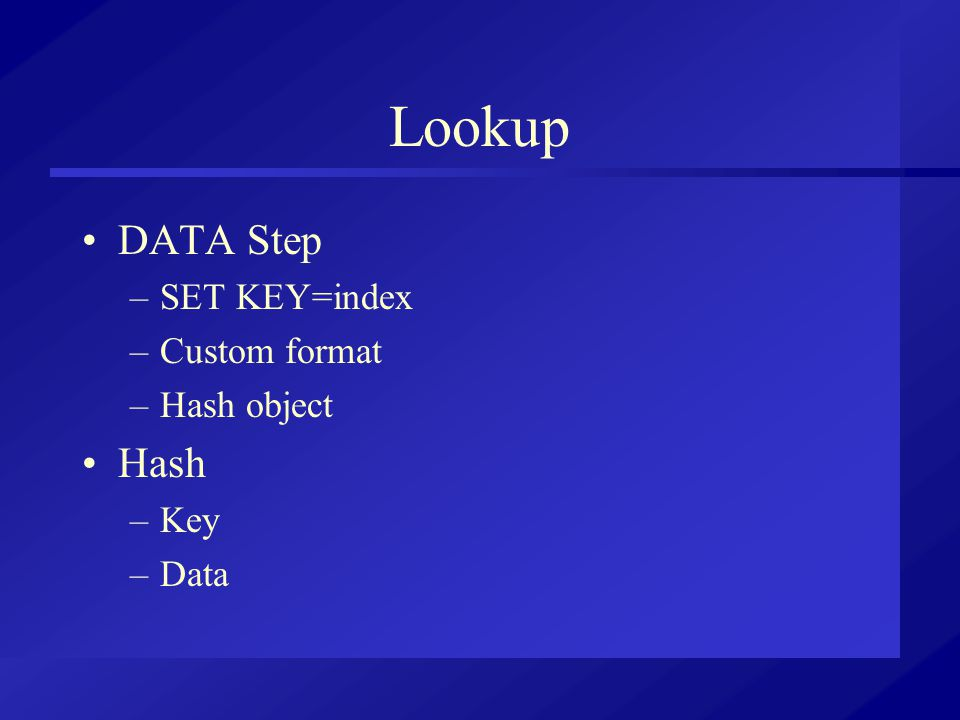 Lookup DATA Step –SET KEY=index –Custom format –Hash object Hash –Key –Data