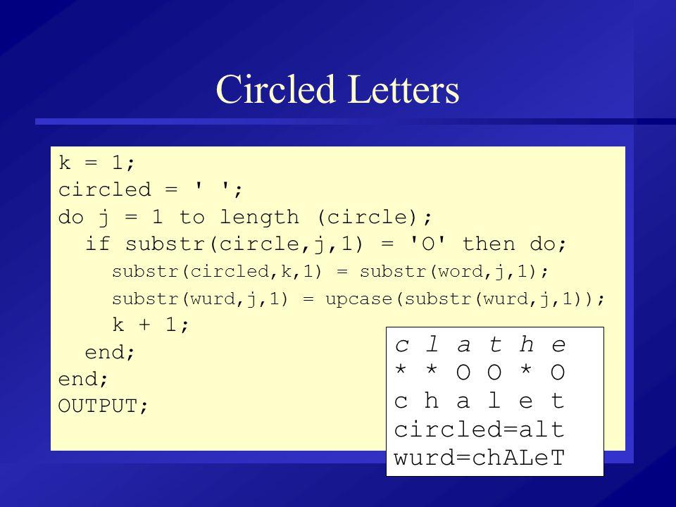 Circled Letters k = 1; circled = ' '; do j = 1 to length (circle); if substr(circle,j,1) = 'O' then do; substr(circled,k,1) = substr(word,j,1); substr