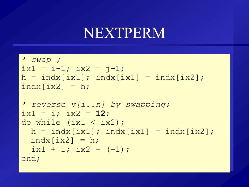 NEXTPERM * swap ; ix1 = i-1; ix2 = j-1; h = indx[ix1]; indx[ix1] = indx[ix2]; indx[ix2] = h; * reverse v[i..n] by swapping; ix1 = i; ix2 = 12; do whil