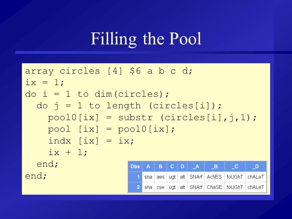 Filling the Pool array circles [4] $6 a b c d; ix = 1; do i = 1 to dim(circles); do j = 1 to length (circles[i]); pool0[ix] = substr (circles[i],j,1);